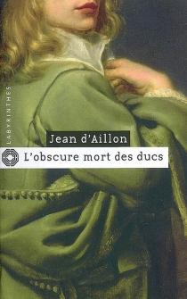 L'obscure mort des ducs : les aventures du brigand Trois-Sueurs - Jean d'Aillon