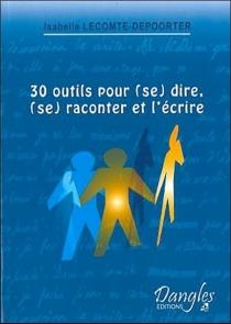 30 outils pour (se) dire, (se) raconter et l'écrire - IsabelleLecomte-Depoorter