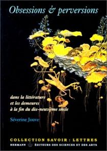 Obsessions et perversions dans la littérature et les demeures à la fin du dix-neuvième siècle - SéverineJouve