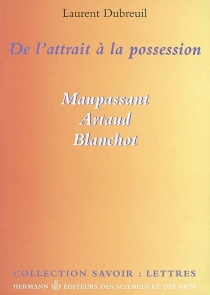 De l'attrait à la possession : Maupassant, Artaud, Blanchot - Laurent Dubreuil