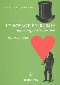 Le voyage en Russie du marquis de Custine : l'as d'Astolphe - GastonBouatchidzé