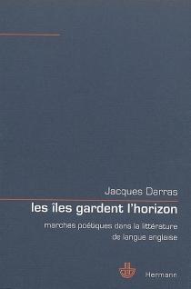 Les îles gardent l'horizon : marches poétiques dans la littérature de langue anglaise - JacquesDarras