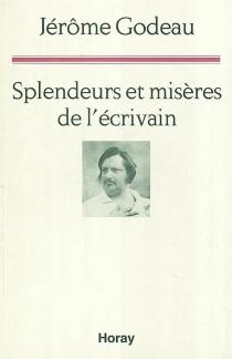 Splendeurs et misères de l'écrivain : une lecture de La comédie humaine - JérômeGodeau