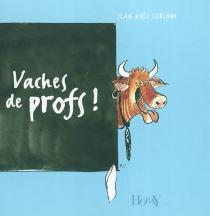 Vaches de profs ! - Jean-NoëlLeblanc