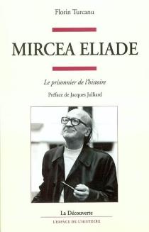 Mircea Eliade : le prisonnier de l'histoire - FlorinTurcanu