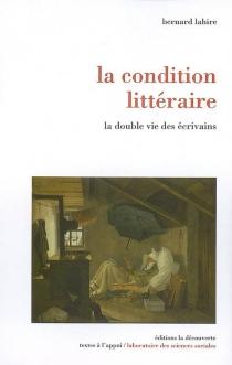 La condition littéraire : la double vie des écrivains - BernardLahire