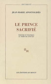 Le prince sacrifié : théâtre et politique au temps de Louis XIV - Jean-MarieApostolidès