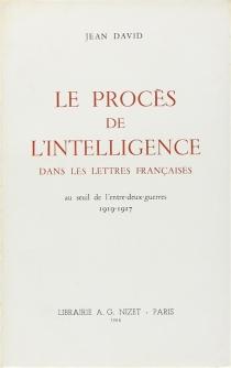 Le procès de l'intelligence dans les lettres françaises au seuil de l'entre-deux-guerres (1919-1927) - Jean FerdinandDavid