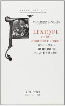 Lexique des noms géographiques et ethniques dans les poésies des troubadours des XIIe et XIIIe siècles - Wilhelmina M.Wiacek