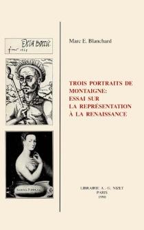 Trois portraits de Montaigne : essai sur la représentation à la Renaissance - Marc EliBlanchard