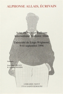 Alphonse Allais, écrivain : actes du premier colloque international Alphonse Allais, université de Liège-Wégimont, 9-11 septembre 1996 - Colloque international Alphonse Allais