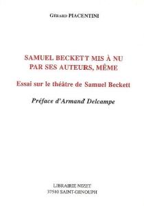Samuel Beckett mis à nu par ses auteurs, même : essai sur le théâtre de Samuel Beckett - GérardPiacentini