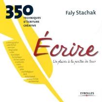 Ecrire, un plaisir à la portée de tous : 350 techniques d'écriture créative - FalyStachak