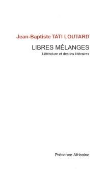 Libres mélanges : littérature et destins littéraires - Jean-BaptisteTati-Loutard