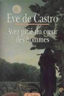 Ayez pitié du coeur des hommes - Eve deCastro