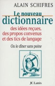 Nouveau dictionnaire des idées reçues, des propos convenus et des tics de langage ou Le dîner sans peine - AlainSchifres