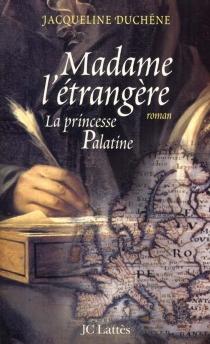 Madame l'étrangère : la princesse palatine - JacquelineDuchêne