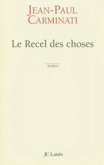 Le recel des choses - Jean-Paul Carminati