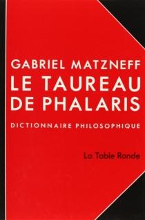 Le Taureau de Phalaris : dictionnaire philosophique - GabrielMatzneff