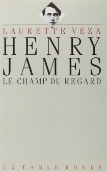 Henry James : le champ du regard - Laurette Veza