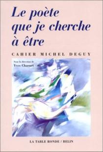 Le poète que je cherche à être : cahier Michel Deguy -