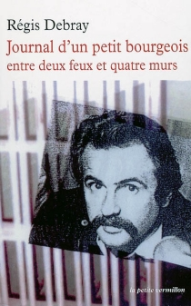 Journal d'un petit-bourgeois entre deux feux et quatre murs - RégisDebray