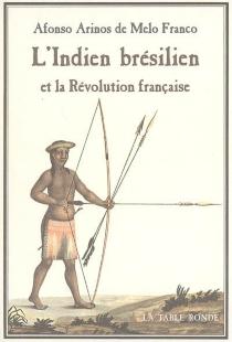 L'Indien brésilien et la Révolution française : les origines brésiliennes de la théorie de la bonté naturelle - AfonsoArinos de Melo Franco