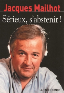 Sérieux s'abstenir ! : chroniques - JacquesMailhot