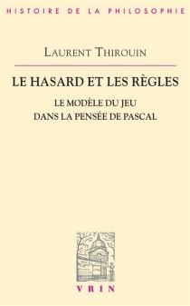 Le Hasard et les règles : le modèle du jeu dans la pensée de Pascal - LaurentThirouin