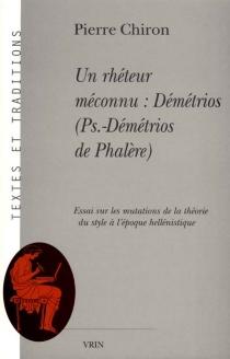 Un rhéteur méconnu : Démétrios (Pseudo-Démétrios de Phalère) : essai sur les mutations de la théorie du style à l'époque hellénistique - PierreChiron