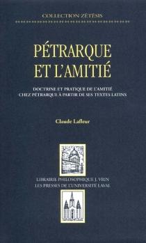 Pétrarque et l'amitié : doctrine et pratique de l'amitié chez Pétrarque à partir de ses textes latins - ClaudeLafleur