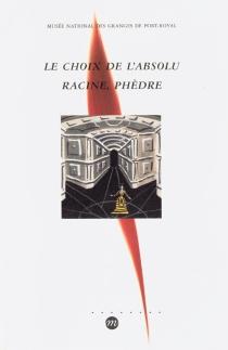Le choix de l'absolu, Racine, Phèdre : exposition, musée national des Granges de Port-Royal, 8 avr.-31 août 1999 -