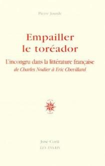 Empailler le toréador : l'incongru dans la littérature française de Charles Nodier à Eric Chevillard - PierreJourde