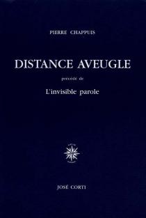 Distance aveugle| Précédé de L'invisible parole - PierreChappuis