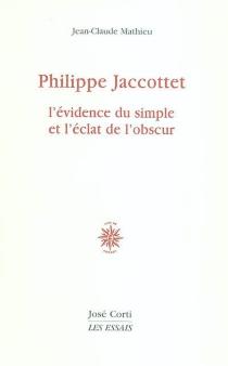 Philippe Jaccottet : l'évidence du simple et l'éclat de l'obscur - Jean-ClaudeMathieu