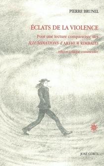 Eclats de la violence : pour une lecture comparatiste des Illuminations d'Arthur Rimbaud : édition critique commentée - PierreBrunel