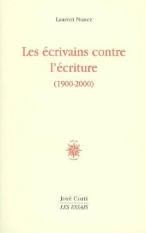 Les écrivains contre l'écriture (1900-2000) - LaurentNunez