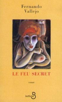 Le feu secret - FernandoVallejo