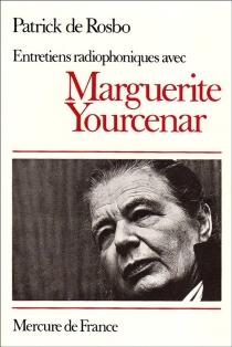 Entretiens radiophoniques avec Marguerite Yourcenar - Patrick deRosbo