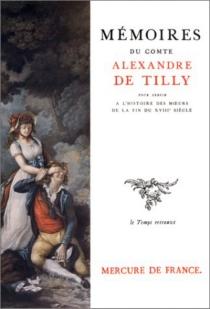 Mémoires du comte Alexandre de Tilly pour servir à l'histoire des moeurs de la fin du XVIIIe siècle - Alexandre deTilly