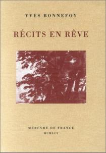 Récits en rêve : L'Arrière-pays, Rue Traversière, Remarques sur la couleur, L'Origine de la parole - YvesBonnefoy