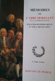Mémoires de l'abbé Morellet, de l'Académie française, sur le dix-huitième siècle et sur la Révolution - AndréMorellet