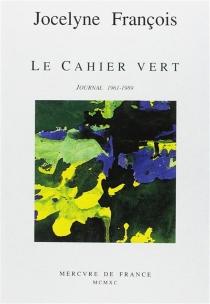 Le Cahier vert : journal 1961-1989 - JocelyneFrançois