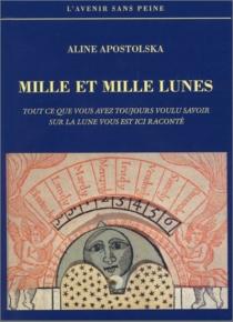 Mille et mille lunes : tout ce que vous avez voulu savoir sur la Lune vous est ici raconté - AlineApostolska