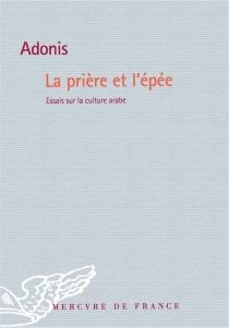 La prière et l'épée : essais sur la culture arabe - Adonis