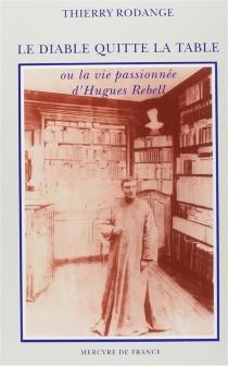 Le Diable quitte la table ou la Vie passionnée d'Hugues Rebell - ThierryRodange