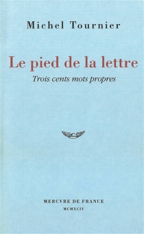 Le pied de la lettre : trois cents mots propres - MichelTournier