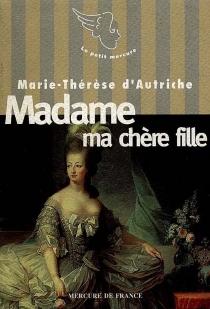 Madame ma chère fille : lettres à Marie-Antoinette - Marie-Thérèse