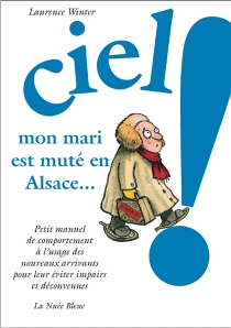Ciel ! Mon mari est muté en Alsace : petit manuel de comportement à l'usage des nouveaux arrivants pour leur éviter impairs et déconvenus - LaurenceWinter