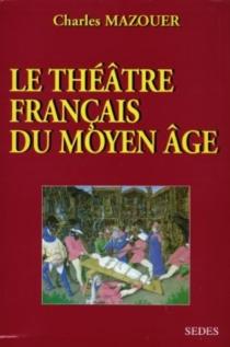 Le théâtre français du Moyen Age - CharlesMazouer